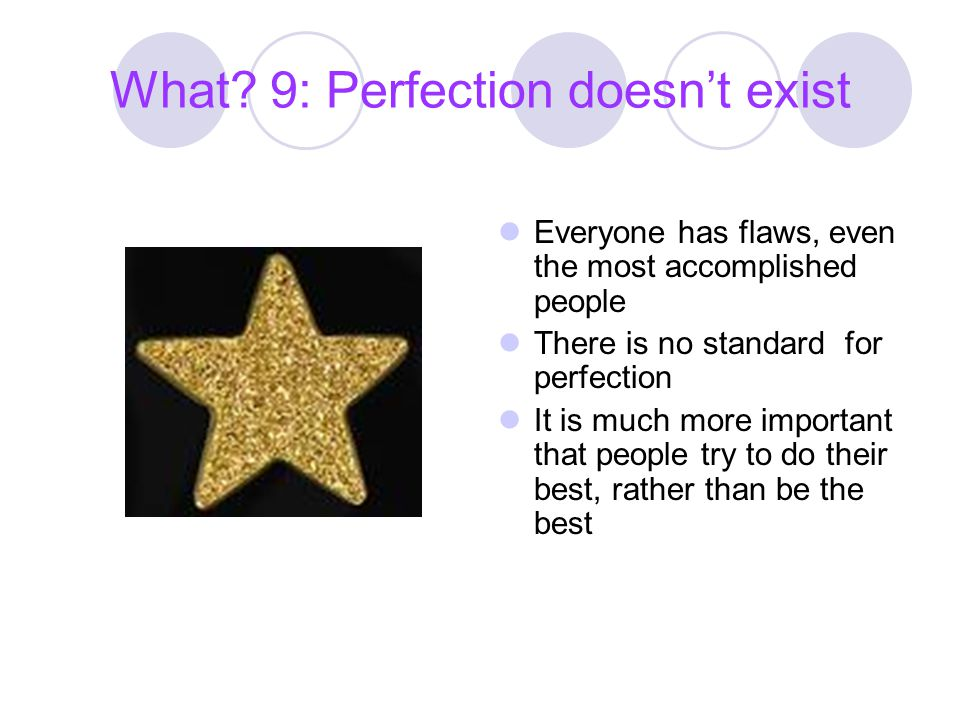 What? 9: Perfection doesn't exist Everyone has flaws, even the most accomplished people There is no standard for perfection It is much more important