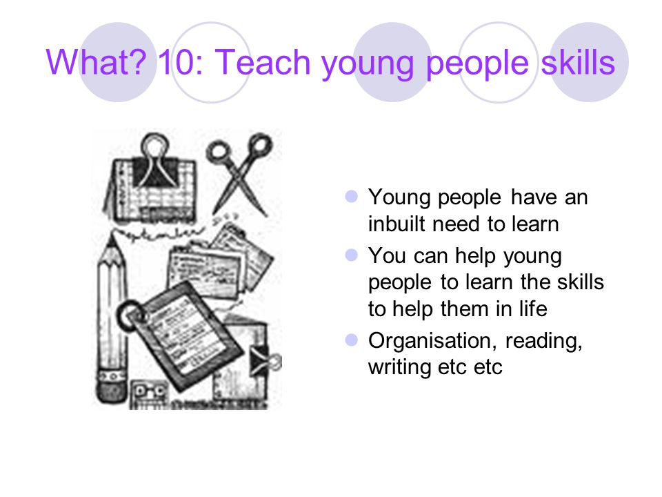 What? 10: Teach young people skills Young people have an inbuilt need to learn You can help young people to learn the skills to help them in life Orga