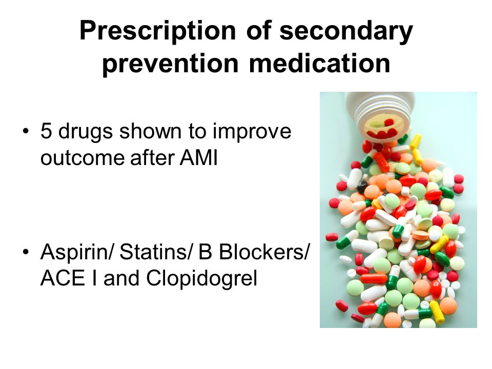 Prescription of secondary prevention medication 5 drugs shown to improve outcome after AMI Aspirin/ Statins/ B Blockers/ ACE I and Clopidogrel