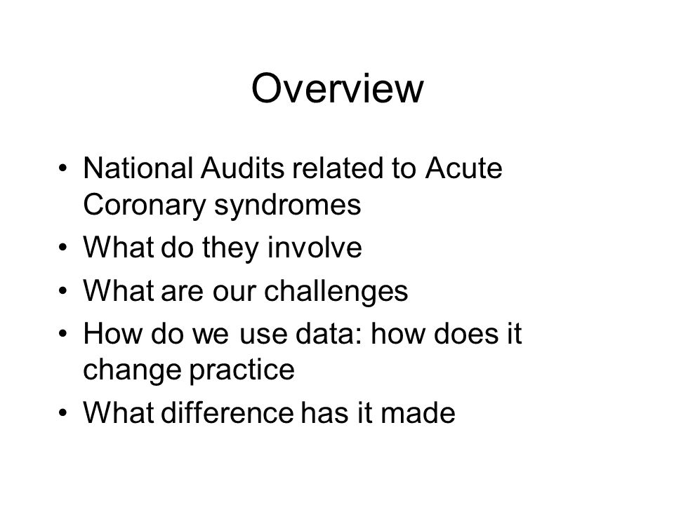 Overview National Audits related to Acute Coronary syndromes What do they involve What are our challenges How do we use data: how does it change practice What difference has it made