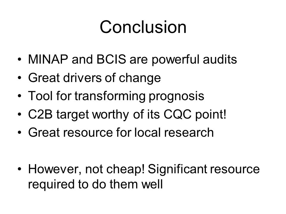 Conclusion MINAP and BCIS are powerful audits Great drivers of change Tool for transforming prognosis C2B target worthy of its CQC point.