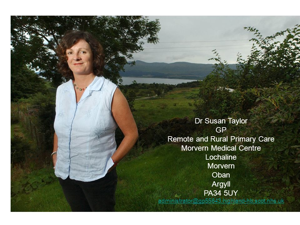 Dr Susan Taylor GP Remote and Rural Primary Care Morvern Medical Centre Loch line Morvern PA34 5UY Dr Susan Taylor GP Remote and Rural Primary Care Mo
