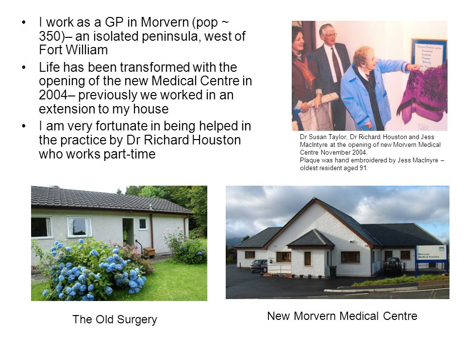 I work as a GP in Morvern (pop ~ 350)– an isolated peninsula, west of Fort William Life has been transformed with the opening of the new Medical Centre in 2004– previously we worked in an extension to my house I am very fortunate in being helped in the practice by Dr Richard Houston who works part-time Dr Susan Taylor, Dr Richard Houston and Jess MacIntyre at the opening of new Morvern Medical Centre November 2004.