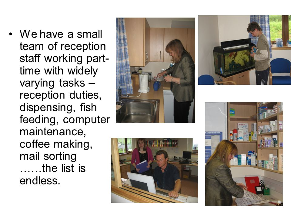 We have a small team of reception staff working part- time with widely varying tasks – reception duties, dispensing, fish feeding, computer maintenance, coffee making, mail sorting ……the list is endless.