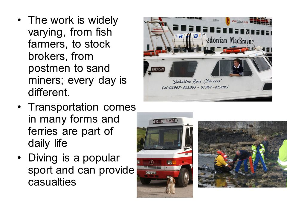 The work is widely varying, from fish farmers, to stock brokers, from postmen to sand miners; every day is different. Transportation comes in many for