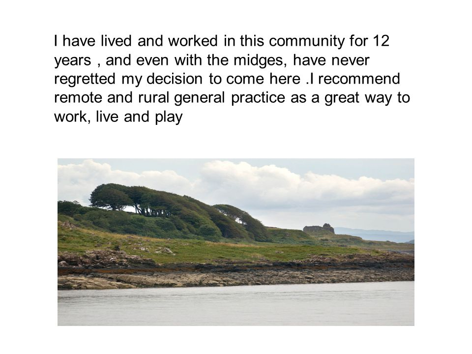 I have lived and worked in this community for 12 years, and even with the midges, have never regretted my decision to come here.I recommend remote and