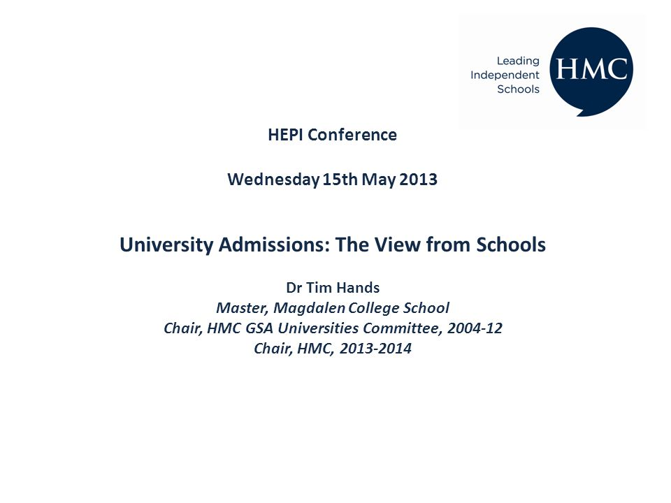 HEPI Conference Wednesday 15th May 2013 University Admissions: The View from Schools Dr Tim Hands Master, Magdalen College School Chair, HMC GSA Universities Committee, 2004-12 Chair, HMC, 2013-2014