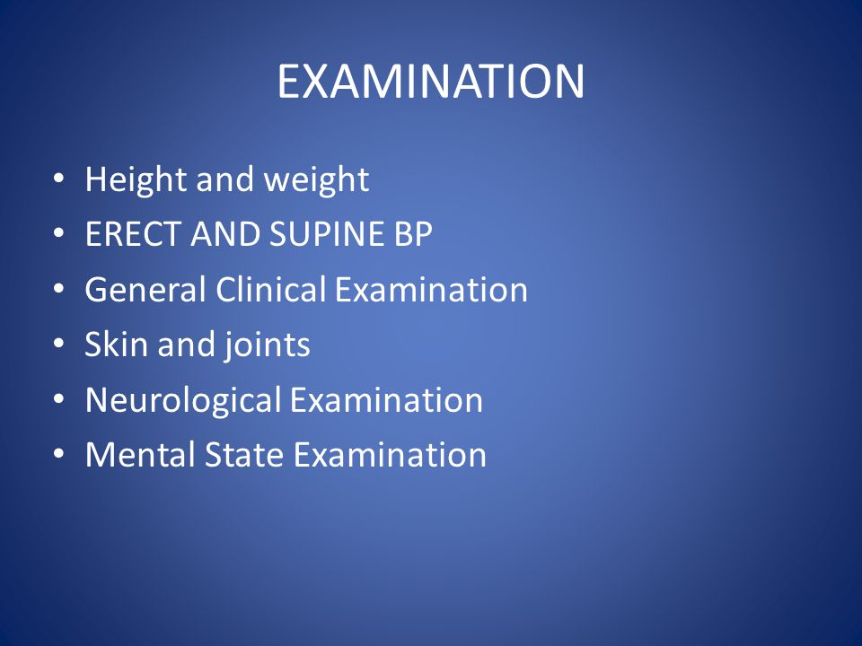 EXAMINATION Height and weight ERECT AND SUPINE BP General Clinical Examination Skin and joints Neurological Examination Mental State Examination