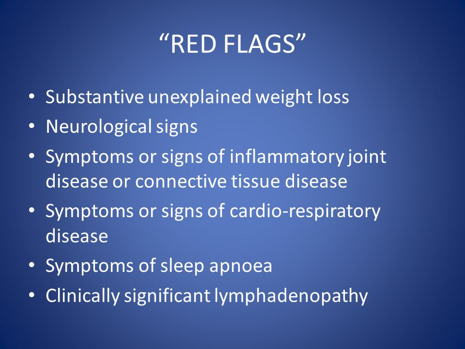 """""""RED FLAGS"""" Substantive unexplained weight loss Neurological signs Symptoms or signs of inflammatory joint disease or connective tissue disease Sympto"""