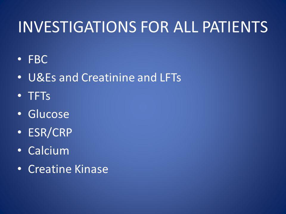 INVESTIGATIONS FOR ALL PATIENTS FBC U&Es and Creatinine and LFTs TFTs Glucose ESR/CRP Calcium Creatine Kinase