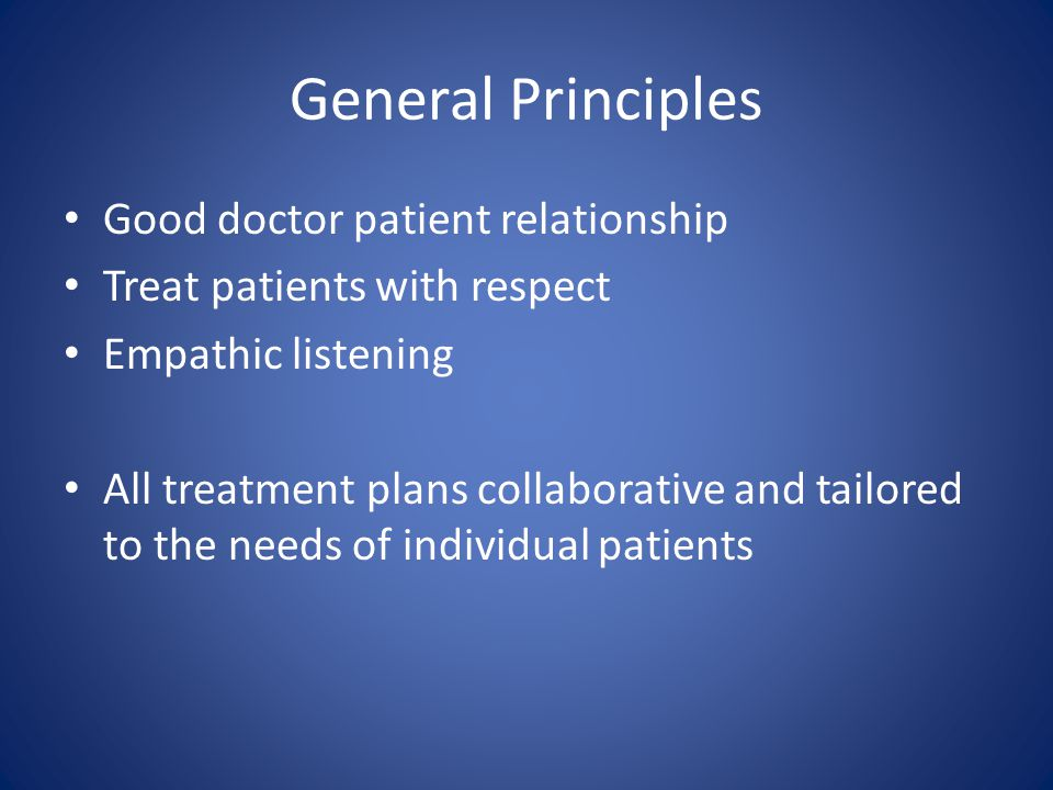 General Principles Good doctor patient relationship Treat patients with respect Empathic listening All treatment plans collaborative and tailored to t