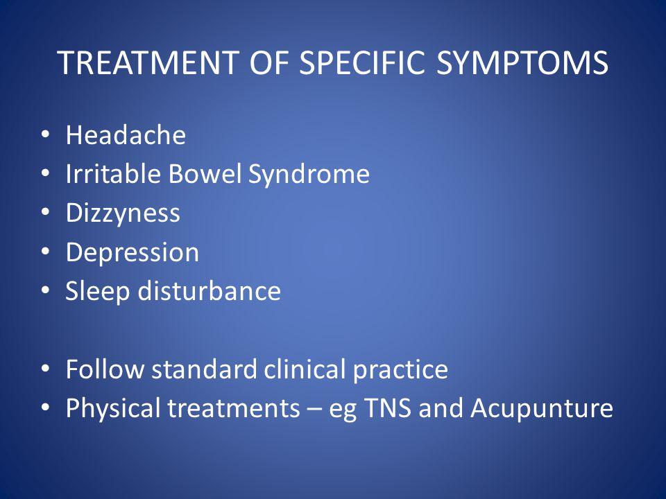 TREATMENT OF SPECIFIC SYMPTOMS Headache Irritable Bowel Syndrome Dizzyness Depression Sleep disturbance Follow standard clinical practice Physical tre