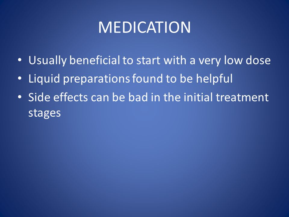MEDICATION Usually beneficial to start with a very low dose Liquid preparations found to be helpful Side effects can be bad in the initial treatment s