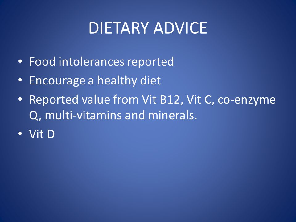 DIETARY ADVICE Food intolerances reported Encourage a healthy diet Reported value from Vit B12, Vit C, co-enzyme Q, multi-vitamins and minerals. Vit D