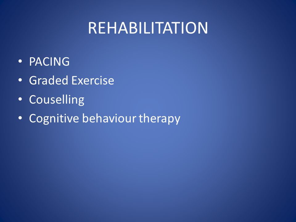 REHABILITATION PACING Graded Exercise Couselling Cognitive behaviour therapy