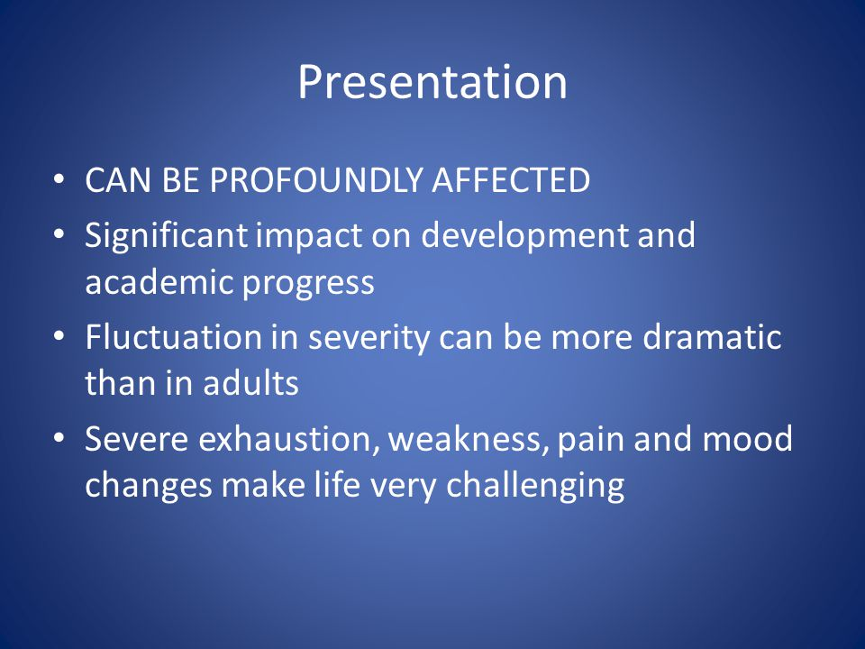 Presentation CAN BE PROFOUNDLY AFFECTED Significant impact on development and academic progress Fluctuation in severity can be more dramatic than in a