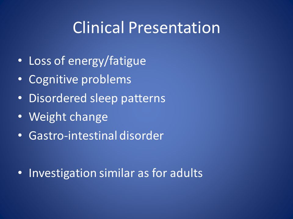 Clinical Presentation Loss of energy/fatigue Cognitive problems Disordered sleep patterns Weight change Gastro-intestinal disorder Investigation simil