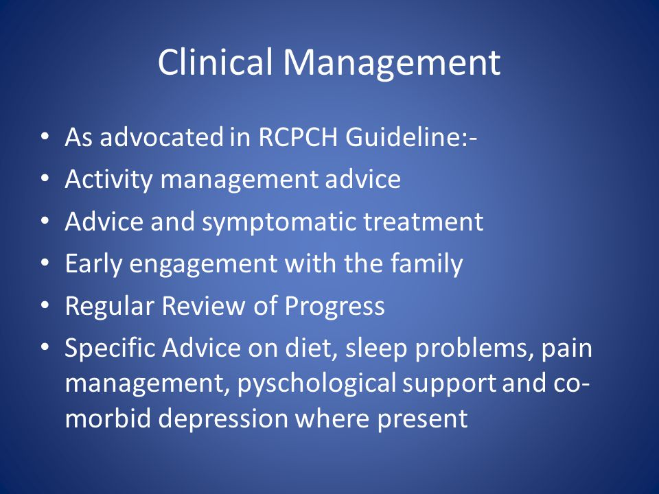 Clinical Management As advocated in RCPCH Guideline:- Activity management advice Advice and symptomatic treatment Early engagement with the family Reg