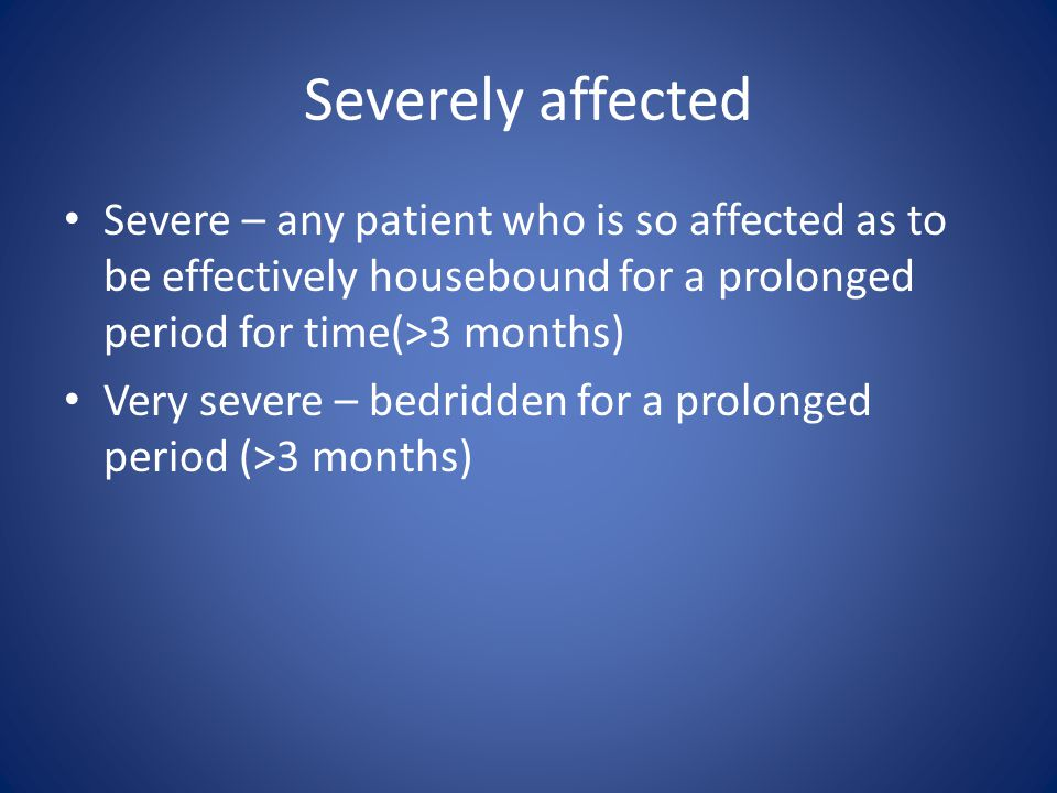 Severely affected Severe – any patient who is so affected as to be effectively housebound for a prolonged period for time(>3 months) Very severe – bed