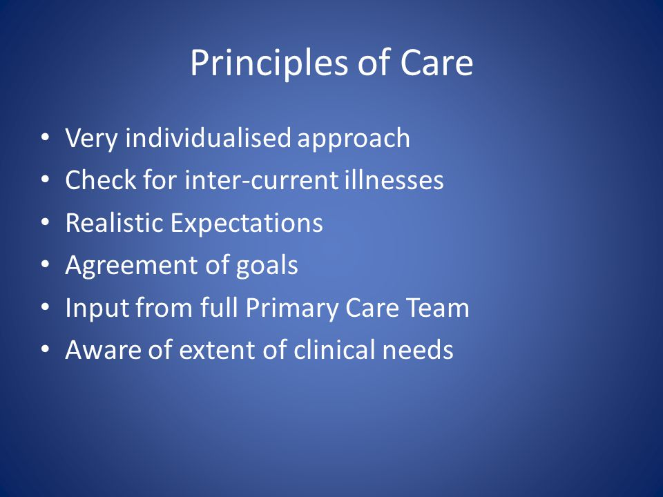 Principles of Care Very individualised approach Check for inter-current illnesses Realistic Expectations Agreement of goals Input from full Primary Ca