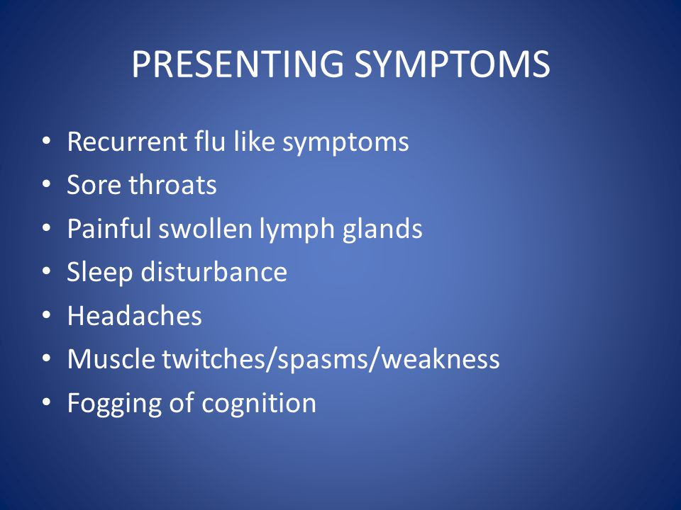 PRESENTING SYMPTOMS Recurrent flu like symptoms Sore throats Painful swollen lymph glands Sleep disturbance Headaches Muscle twitches/spasms/weakness