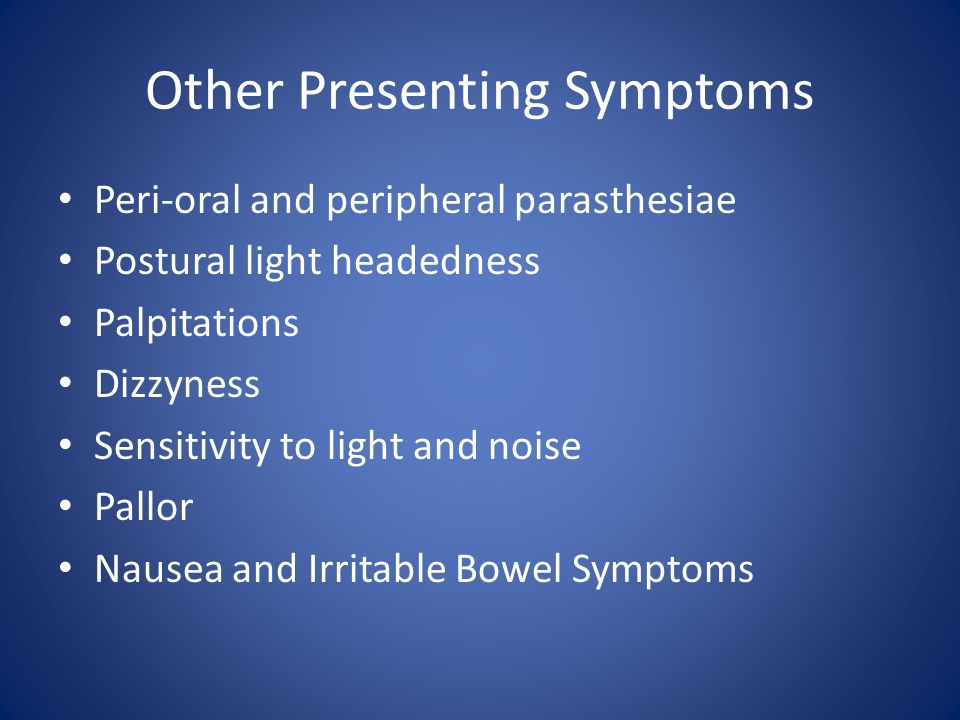 Other Presenting Symptoms Peri-oral and peripheral parasthesiae Postural light headedness Palpitations Dizzyness Sensitivity to light and noise Pallor
