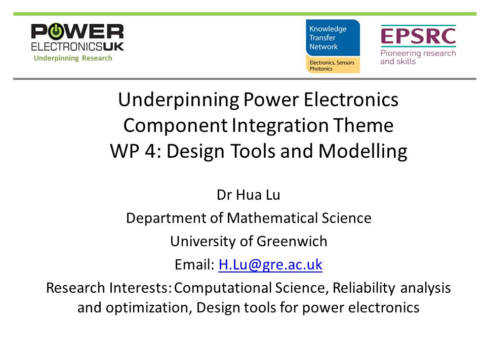 Underpinning Power Electronics Component Integration Theme WP 4: Design Tools and Modelling Dr Hua Lu Department of Mathematical Science University of Greenwich Email: H.Lu@gre.ac.ukH.Lu@gre.ac.uk Research Interests: Computational Science, Reliability analysis and optimization, Design tools for power electronics
