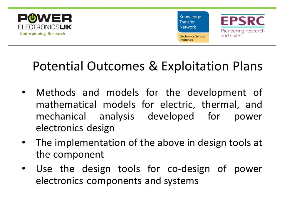 Potential Outcomes & Exploitation Plans Methods and models for the development of mathematical models for electric, thermal, and mechanical analysis developed for power electronics design The implementation of the above in design tools at the component Use the design tools for co-design of power electronics components and systems