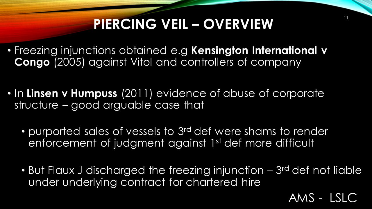 PIERCING VEIL – OVERVIEW Freezing injunctions obtained e.g Kensington International v Congo (2005) against Vitol and controllers of company In Linsen