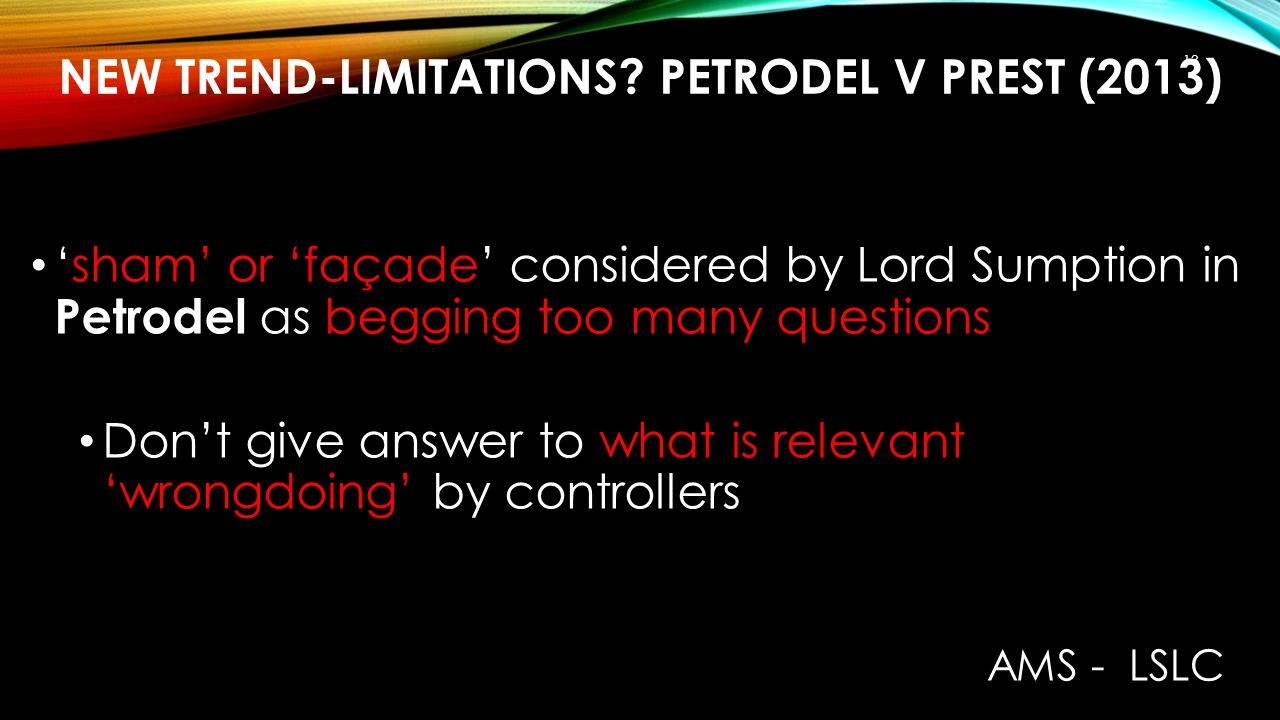 NEW TREND-LIMITATIONS? PETRODEL V PREST (2013) 'sham' or 'façade' considered by Lord Sumption in Petrodel as begging too many questions Don't give ans