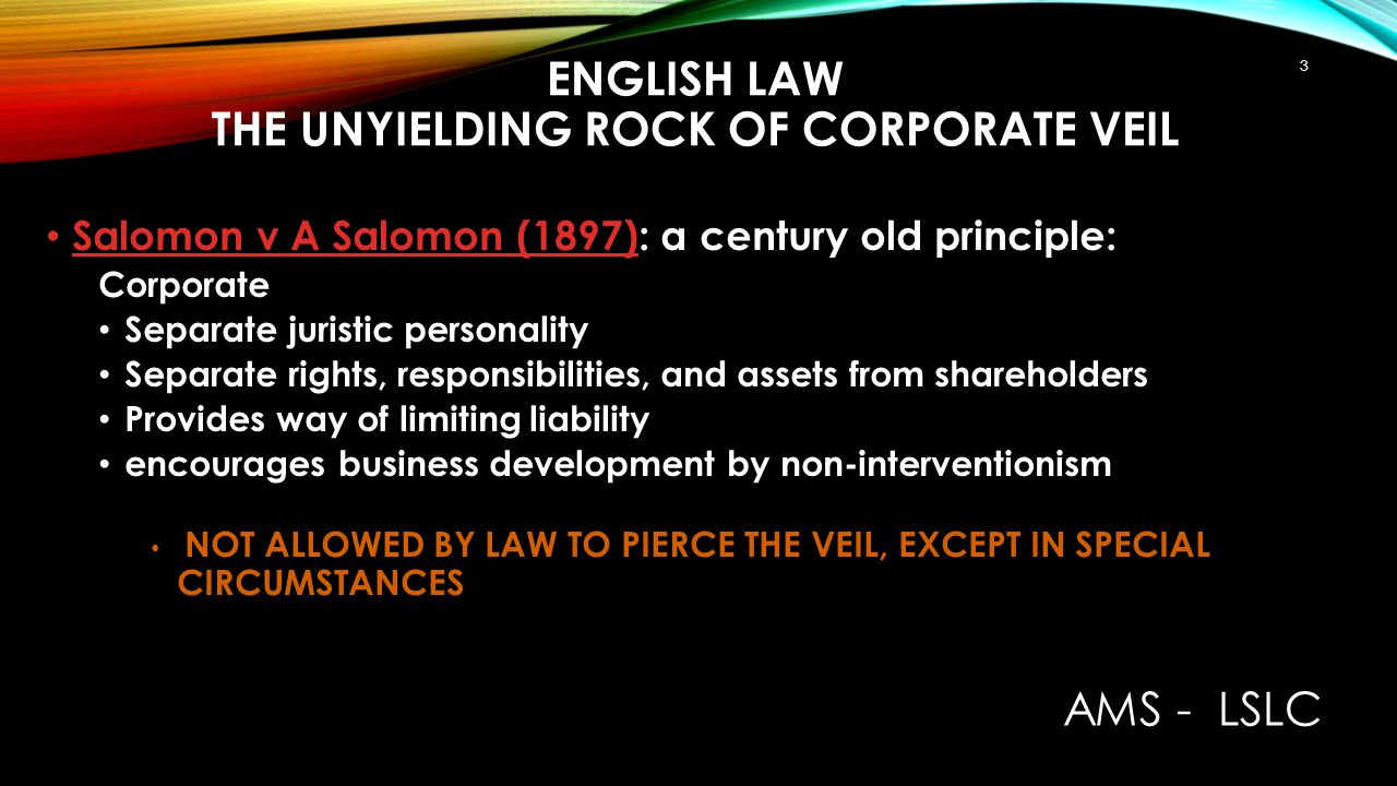 ENGLISH LAW THE UNYIELDING ROCK OF CORPORATE VEIL Salomon v A Salomon (1897): a century old principle: Corporate Separate juristic personality Separat