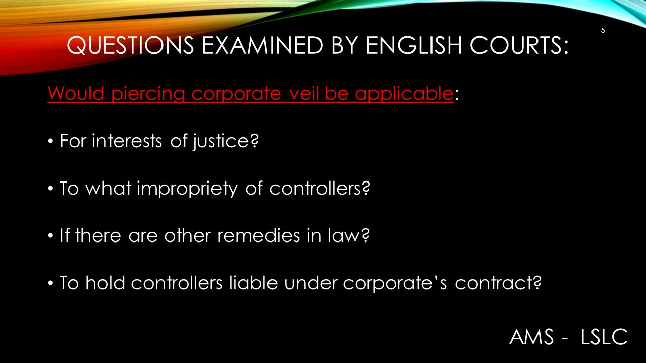 QUESTIONS EXAMINED BY ENGLISH COURTS: Would piercing corporate veil be applicable: For interests of justice? To what impropriety of controllers? If th