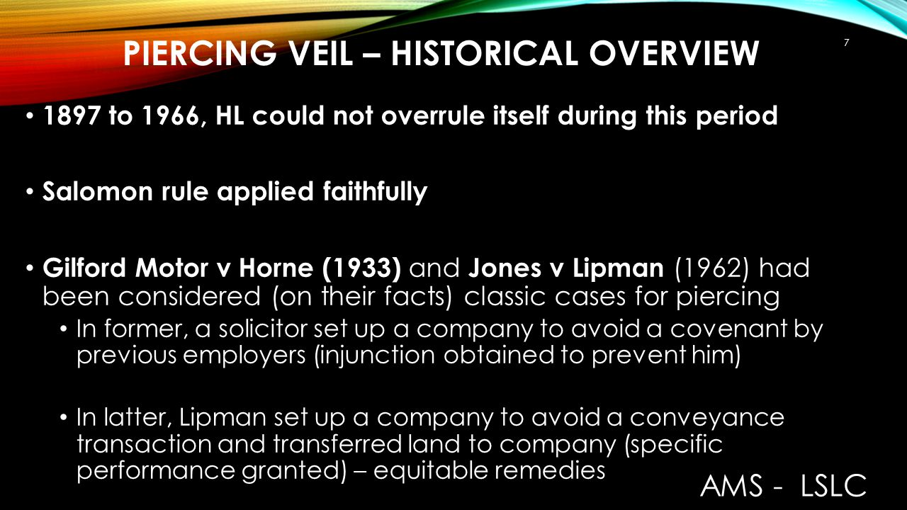 PIERCING VEIL – HISTORICAL OVERVIEW In 1969 Lord Denning MR – encouraged lifting of veil ( Littlewoods Mail Order v IRC ) and 1976 ( DHN Food Distributors v Tower Hamlets ) for interests of justice – basis: corporate structure one economic unity brought uncertainty to safety of corporations Interventionist years until early 1980s AMS - LSLC 8