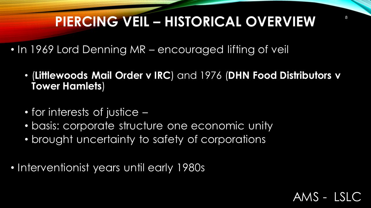 PIERCING VEIL – HISTORICAL OVERVIEW In 1978 Lord Keith disapproved of the Denning decisions in Woolfson v Stratclyde Reaffirmed Salomon Stated (obiter): ' appropriate to pierce corporate veil only where special circumstances exist indicating that it is a mere façade concealing the true facts (meaning a deliberate dishonest purpose) Decision had strong and persuasive influence In Re Company (1985) CA allowed piercing for interest of justice: but corporate structure used by controller to divert assets to avoid liabilities AMS - LSLC 9