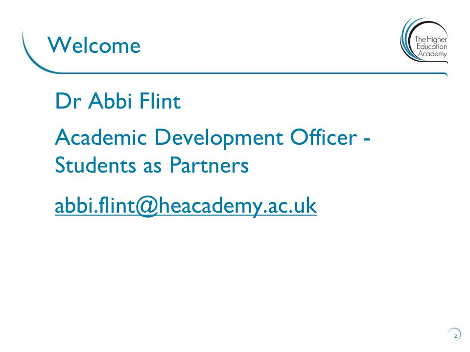 2 Welcome Dr Abbi Flint Academic Development Officer - Students as Partners abbi.flint@heacademy.ac.uk