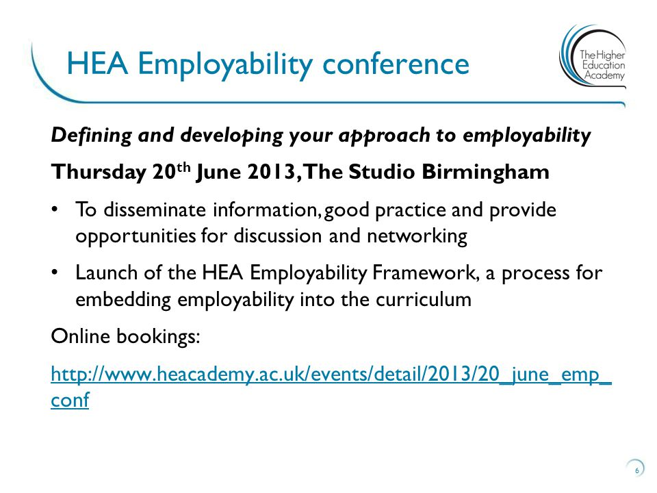 7 Forthcoming employability seminars Title Host HEI Date An integrated and inclusive approach to developing students' employability University of Worcester 25 June Developing Employability Programmes with Interactive Curriculum Technologies University of Salford11 July Employability: from pockets of good practice to University-wide dissemination and excellence University of Wolverhampton 17 July