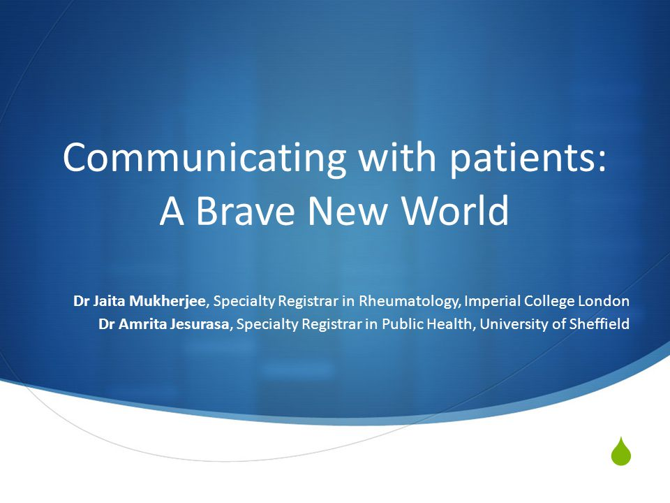  Communicating with patients: A Brave New World Dr Jaita Mukherjee, Specialty Registrar in Rheumatology, Imperial College London Dr Amrita Jesurasa, Specialty Registrar in Public Health, University of Sheffield