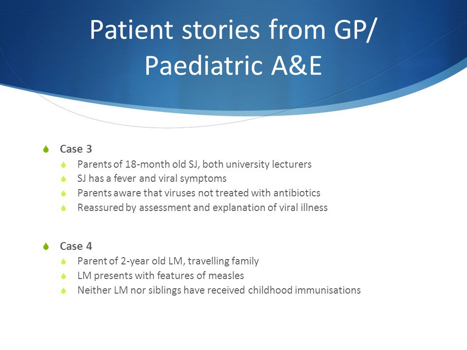 Patient stories from GP/ Paediatric A&E  Case 3  Parents of 18-month old SJ, both university lecturers  SJ has a fever and viral symptoms  Parents aware that viruses not treated with antibiotics  Reassured by assessment and explanation of viral illness  Case 4  Parent of 2-year old LM, travelling family  LM presents with features of measles  Neither LM nor siblings have received childhood immunisations