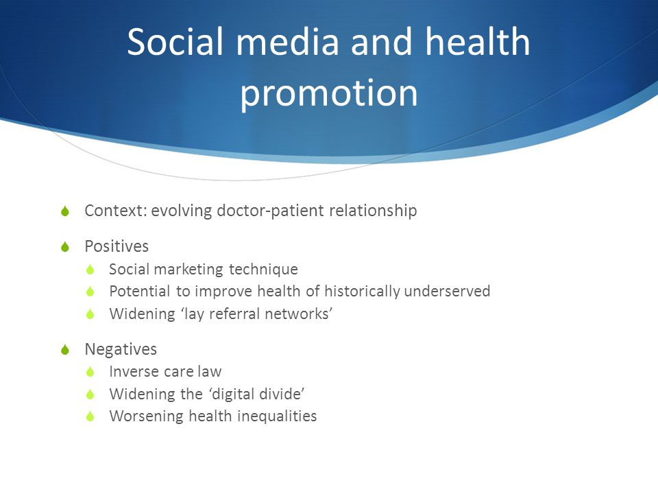 Social media and health promotion  Context: evolving doctor-patient relationship  Positives  Social marketing technique  Potential to improve health of historically underserved  Widening 'lay referral networks'  Negatives  Inverse care law  Widening the 'digital divide'  Worsening health inequalities