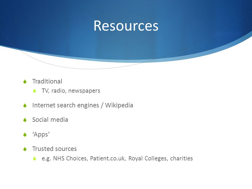 Resources  Traditional  TV, radio, newspapers  Internet search engines / Wikipedia  Social media  'Apps'  Trusted sources  e.g.