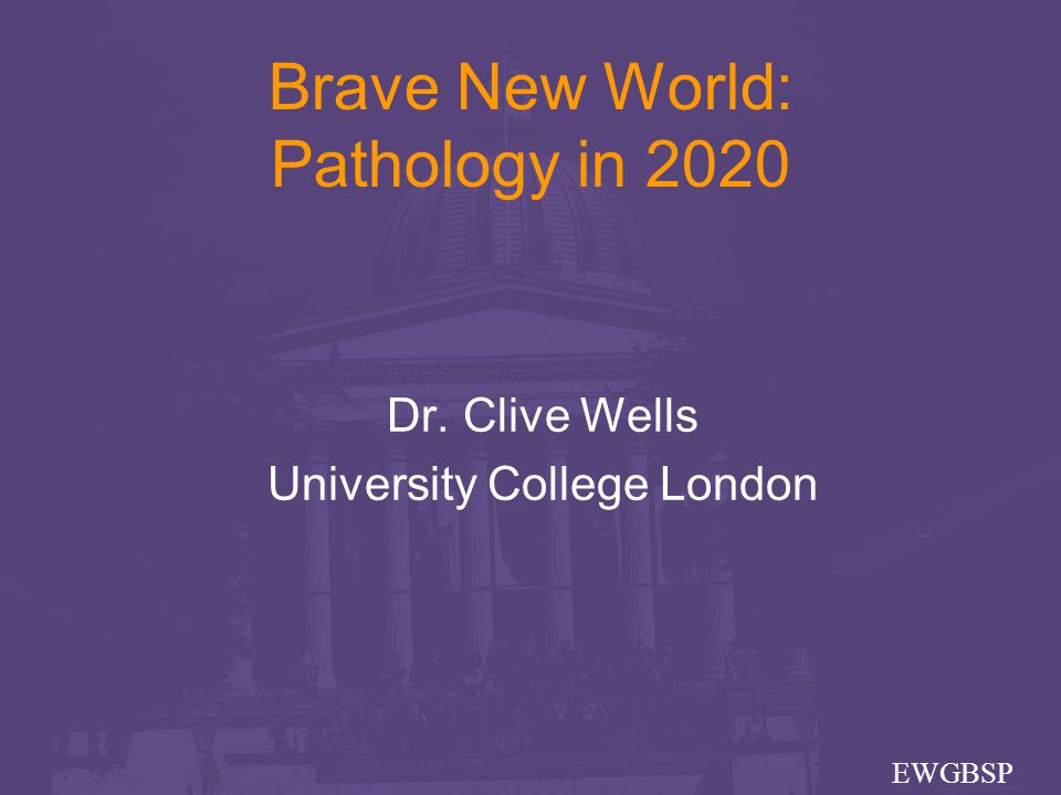 Brave New World: Pathology in 2020 Dr. Clive Wells University College London EWGBSP