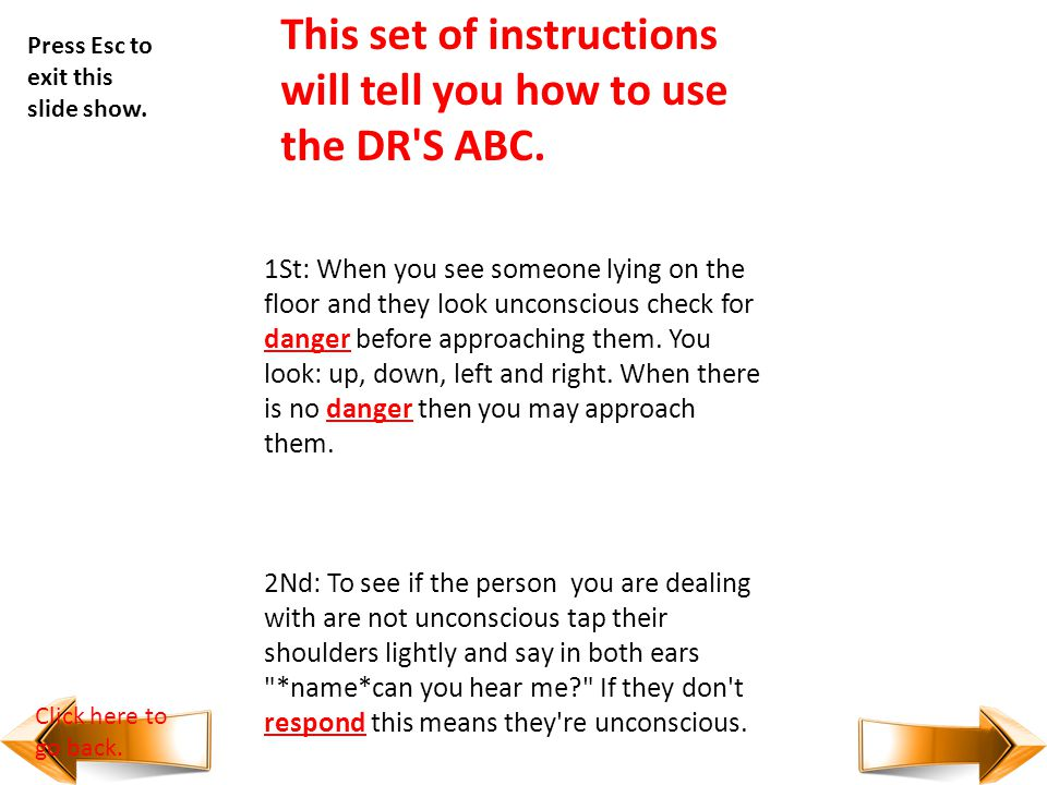 DR'S ABC D - Danger R - Response S - SHOUT!! A - Airway B - Breathing C - Cardio - pulmonary resuscitation (CPR) Press Esc to exit this slide show. Cl