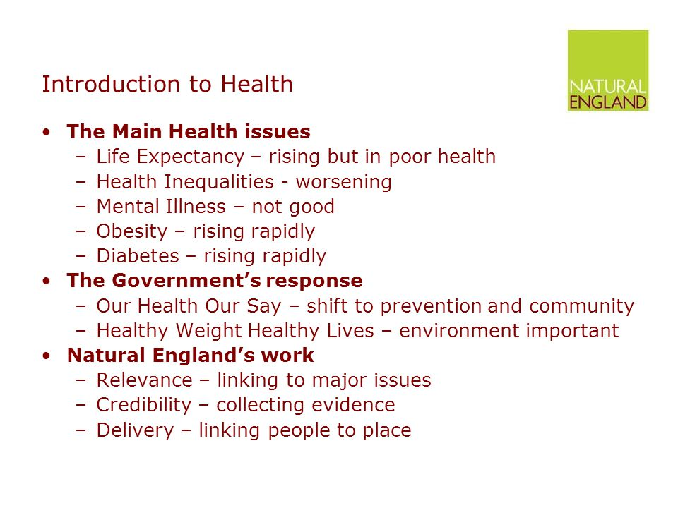 Introduction to Health The Main Health issues –Life Expectancy – rising but in poor health –Health Inequalities - worsening –Mental Illness – not good –Obesity – rising rapidly –Diabetes – rising rapidly The Government's response –Our Health Our Say – shift to prevention and community –Healthy Weight Healthy Lives – environment important Natural England's work –Relevance – linking to major issues –Credibility – collecting evidence –Delivery – linking people to place