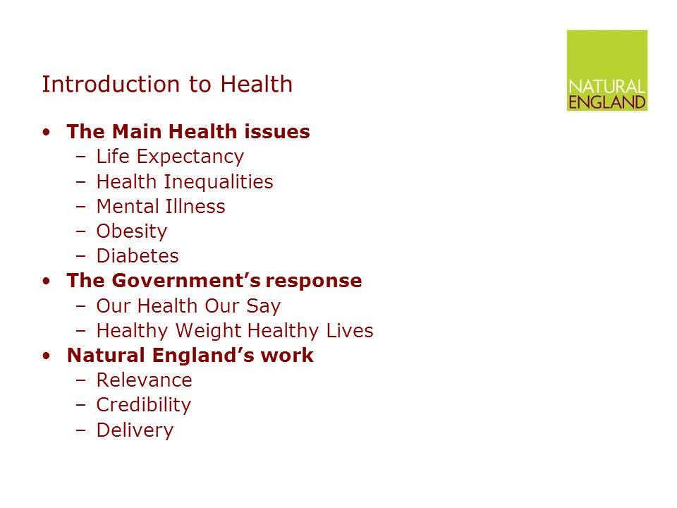 Introduction to Health The Main Health issues –Life Expectancy –Health Inequalities –Mental Illness –Obesity –Diabetes The Government's response –Our Health Our Say –Healthy Weight Healthy Lives Natural England's work –Relevance –Credibility –Delivery