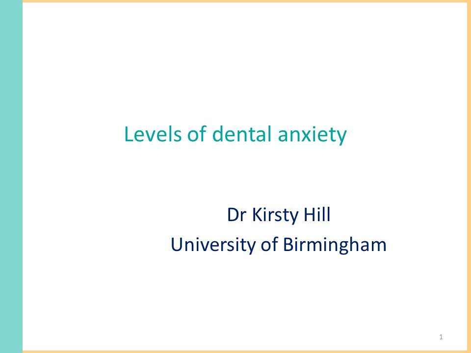 Levels of dental anxiety Dr Kirsty Hill University of Birmingham 1