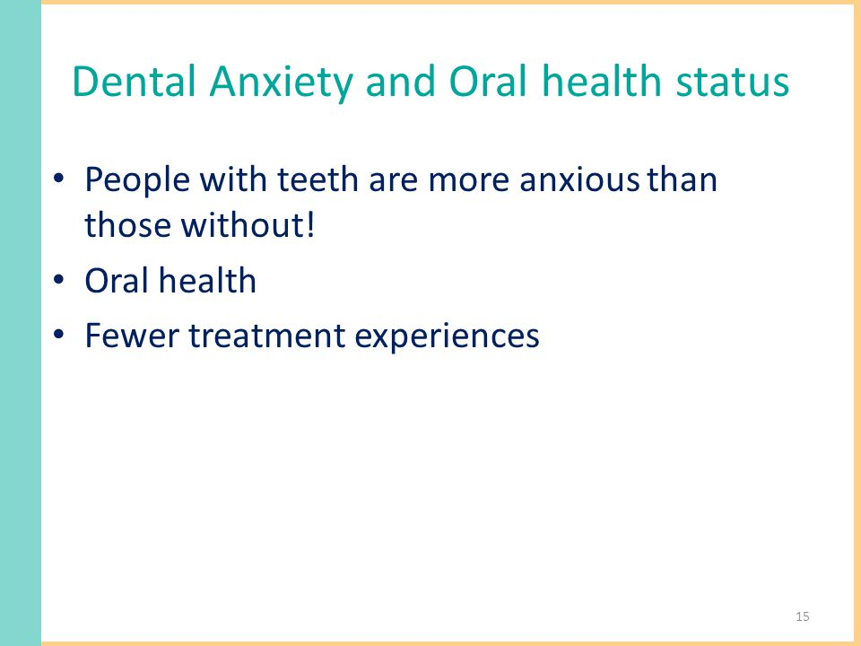 Dental Anxiety and Oral health status People with teeth are more anxious than those without.