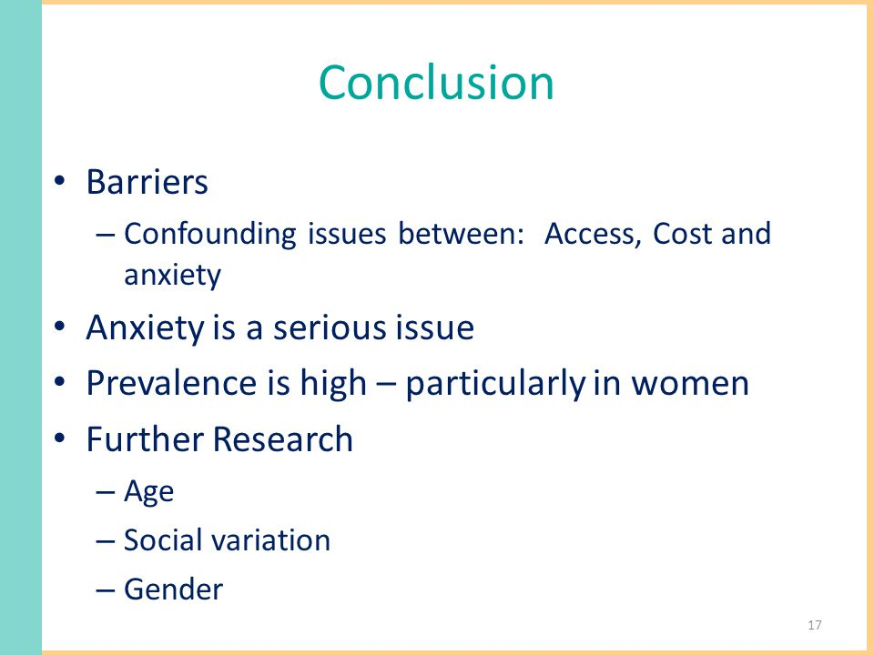 Conclusion Barriers – Confounding issues between: Access, Cost and anxiety Anxiety is a serious issue Prevalence is high – particularly in women Further Research – Age – Social variation – Gender 17