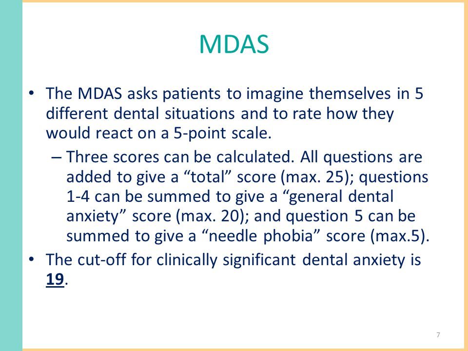MDAS The MDAS asks patients to imagine themselves in 5 different dental situations and to rate how they would react on a 5-point scale.