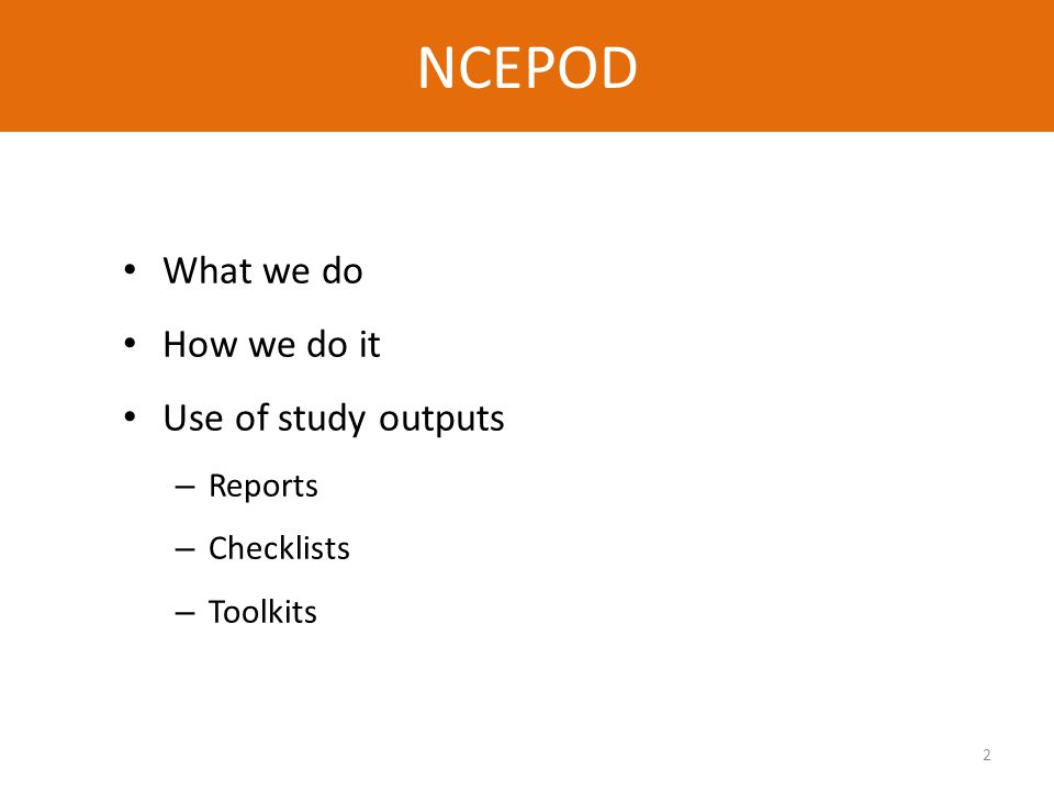 2 NCEPOD What we do How we do it Use of study outputs – Reports – Checklists – Toolkits