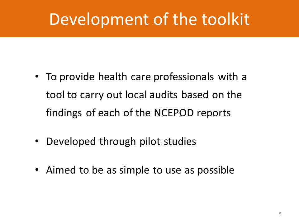 3 Development of the toolkit To provide health care professionals with a tool to carry out local audits based on the findings of each of the NCEPOD reports Developed through pilot studies Aimed to be as simple to use as possible